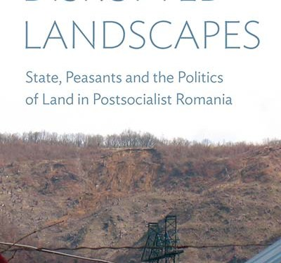 Disrupted Landscapes: State, Peasants and the Politics of Land in PostsocialistRomania