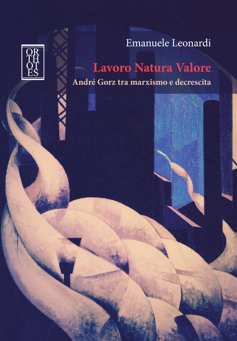 """Radicalizing the Ecological Transition.  Reflections on """"Lavoro Natura Valore: André Gorz tra marxismo e decrescita"""" by EmanueleLeonardi"""